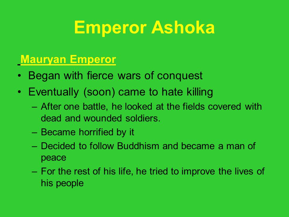 Emperor Ashoka Mauryan Emperor Began with fierce wars of conquest Eventually (soon) came to hate killing –After one battle, he looked at the fields co