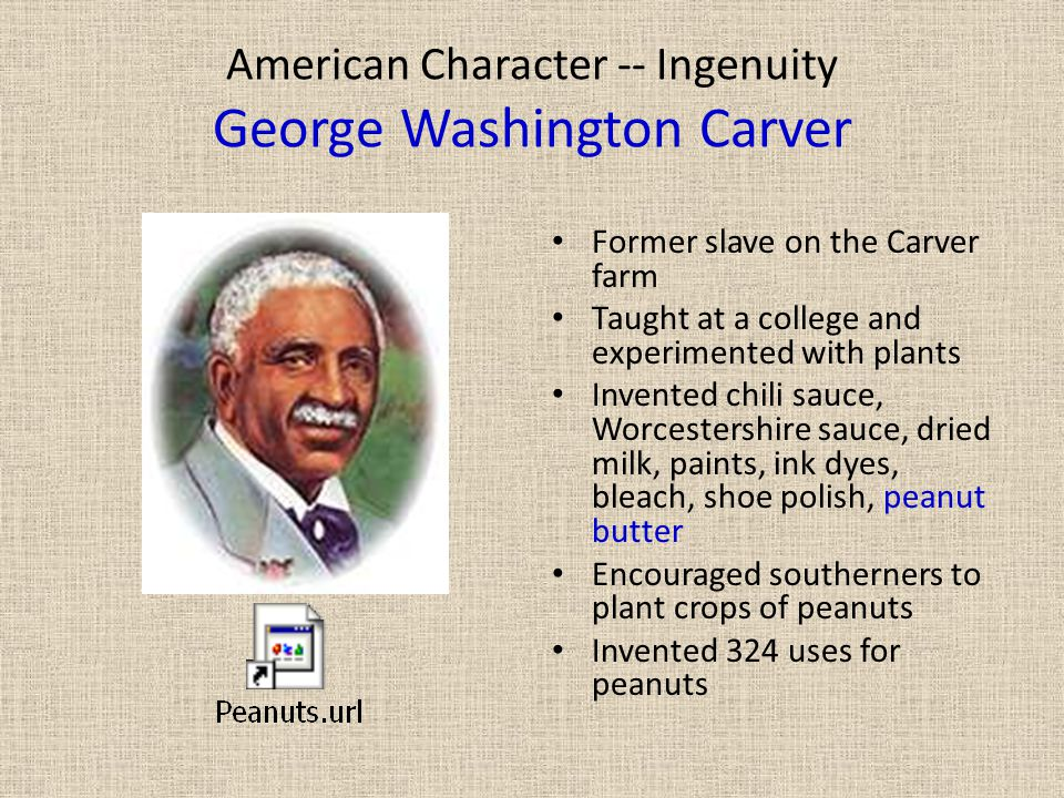 American Character -- Ingenuity George Washington Carver Former slave on the Carver farm Taught at a college and experimented with plants Invented chi