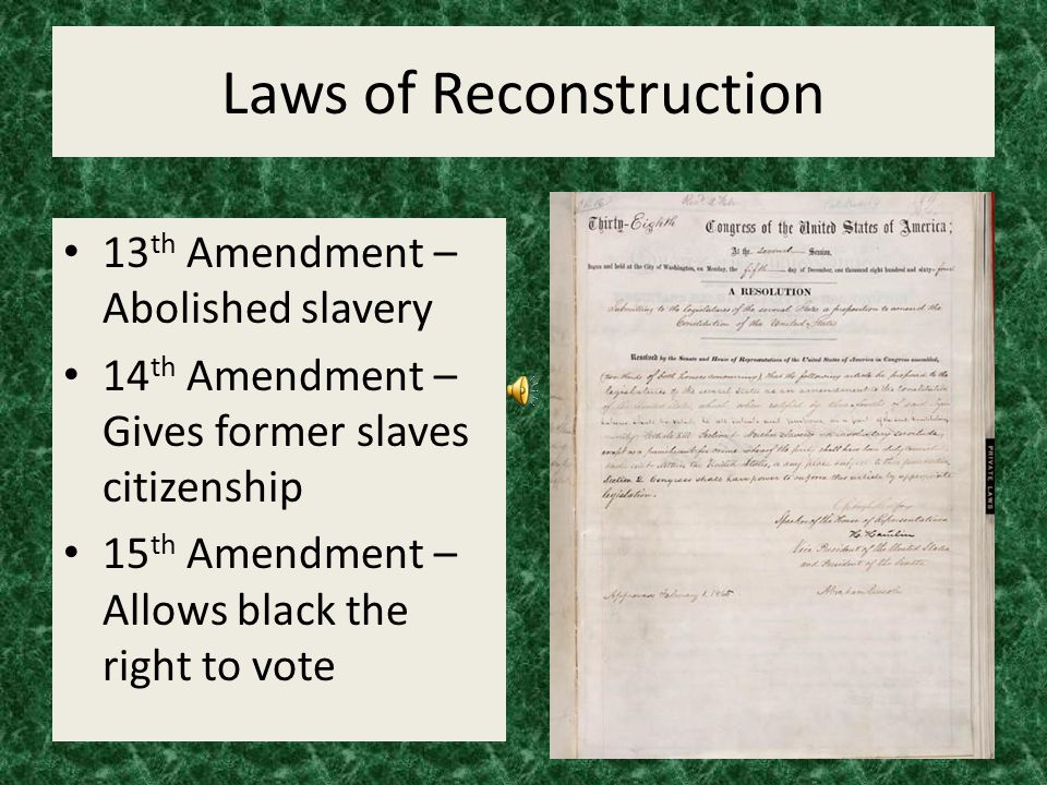 Laws of Reconstruction 13 th Amendment – Abolished slavery 14 th Amendment – Gives former slaves citizenship 15 th Amendment – Allows black the right