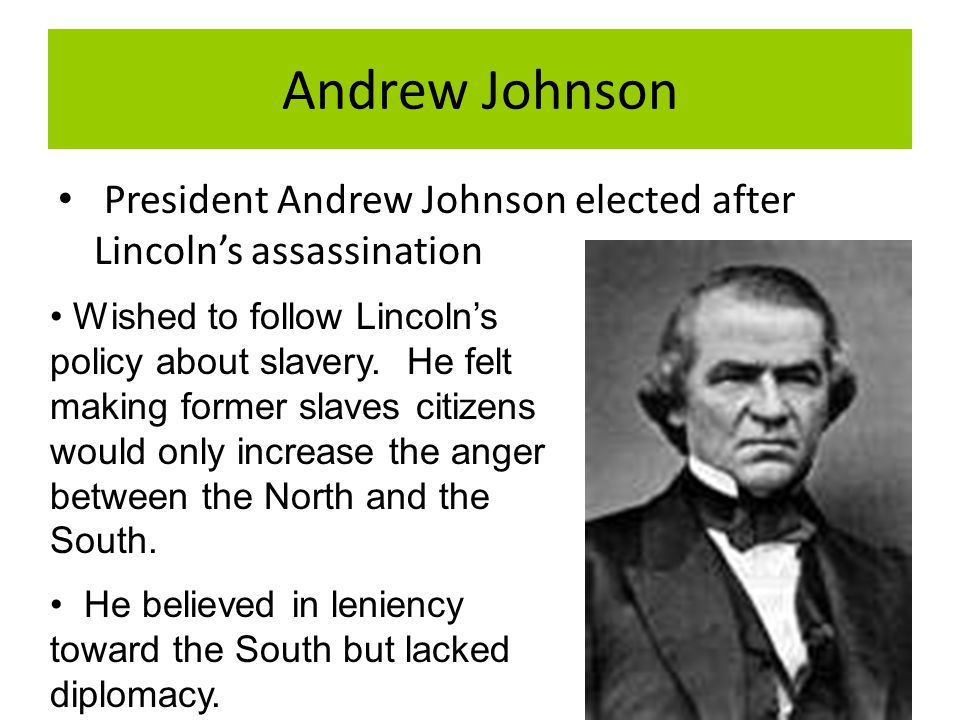 Andrew Johnson President Andrew Johnson elected after Lincoln's assassination Wished to follow Lincoln's policy about slavery. He felt making former s