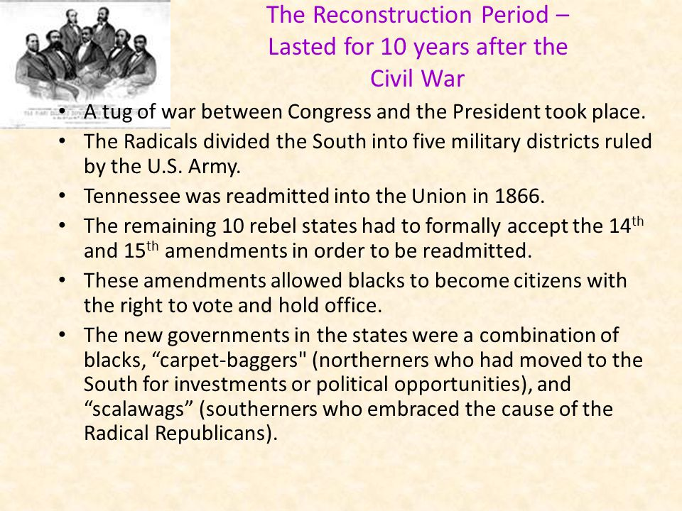 The Reconstruction Period – Lasted for 10 years after the Civil War A tug of war between Congress and the President took place. The Radicals divided t