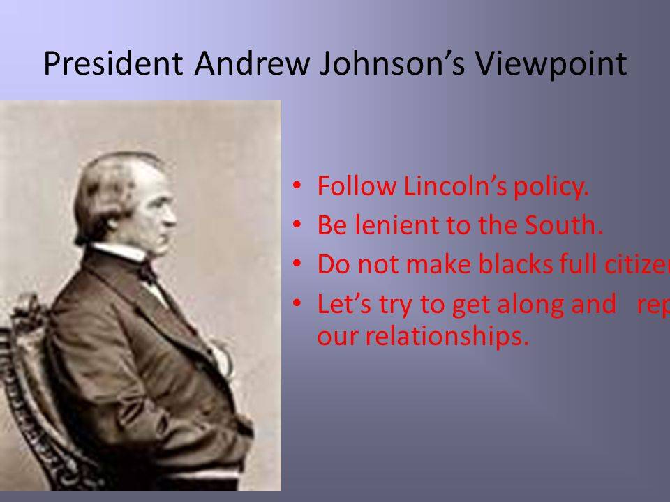 President Andrew Johnson's Viewpoint Follow Lincoln's policy. Be lenient to the South. Do not make blacks full citizens. Let's try to get along and re