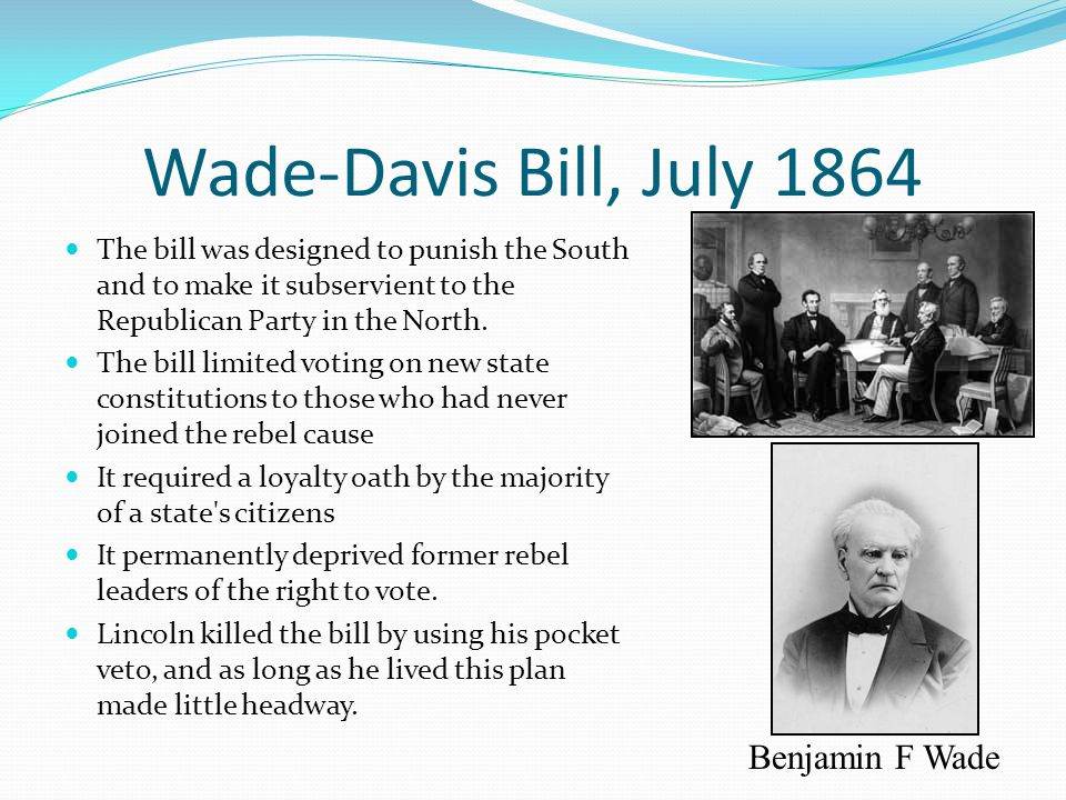 Wade-Davis Bill, July 1864 The bill was designed to punish the South and to make it subservient to the Republican Party in the North. The bill limited