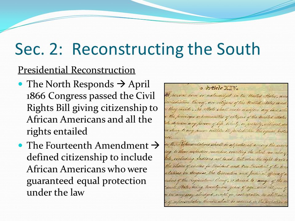 Sec. 2: Reconstructing the South Presidential Reconstruction The North Responds  April 1866 Congress passed the Civil Rights Bill giving citizenship