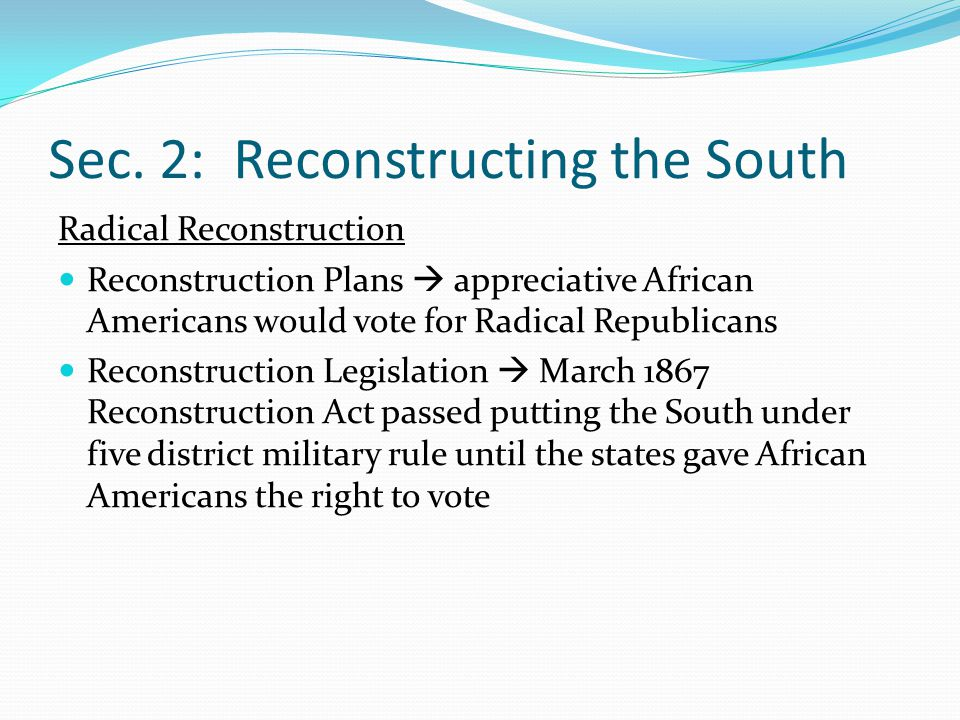 Sec. 2: Reconstructing the South Radical Reconstruction Reconstruction Plans  appreciative African Americans would vote for Radical Republicans Recon