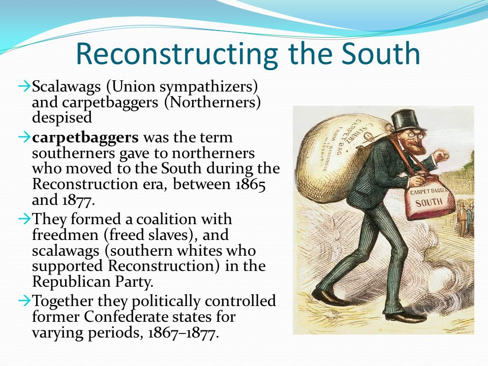 Reconstructing the South  Scalawags (Union sympathizers) and carpetbaggers (Northerners) despised  carpetbaggers was the term southerners gave to no