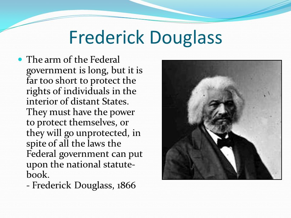Frederick Douglass The arm of the Federal government is long, but it is far too short to protect the rights of individuals in the interior of distant States.