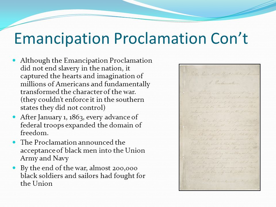 Emancipation Proclamation Con't Although the Emancipation Proclamation did not end slavery in the nation, it captured the hearts and imagination of millions of Americans and fundamentally transformed the character of the war.