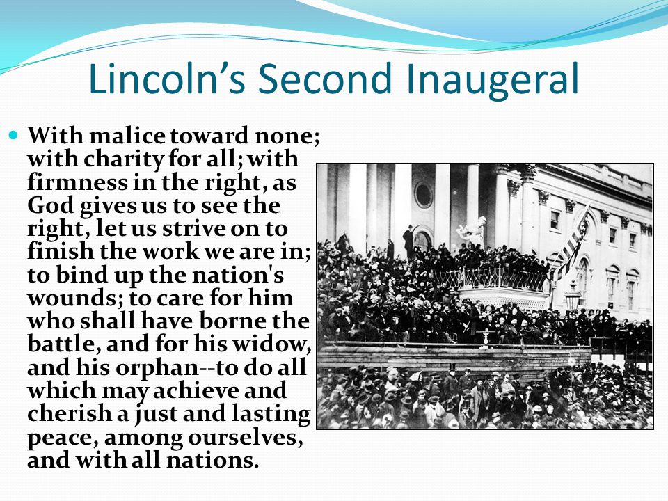 Lincoln's Second Inaugeral With malice toward none; with charity for all; with firmness in the right, as God gives us to see the right, let us strive