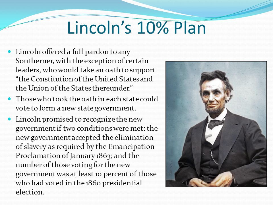 Lincoln's 10% Plan Lincoln offered a full pardon to any Southerner, with the exception of certain leaders, who would take an oath to support the Constitution of the United States and the Union of the States thereunder. Those who took the oath in each state could vote to form a new state government.