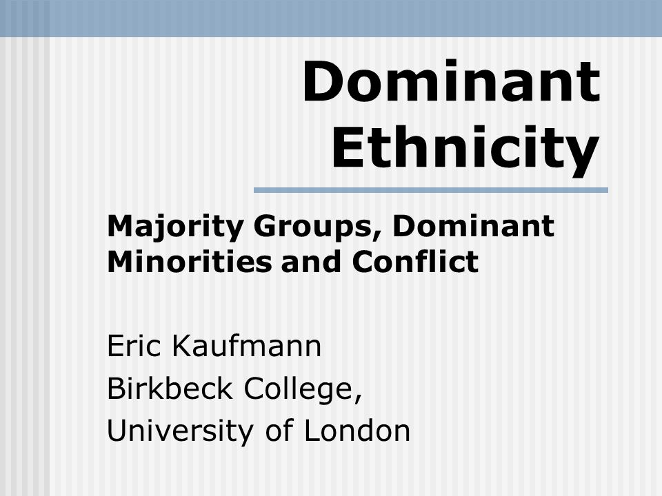 Dominant Ethnicity Majority Groups, Dominant Minorities and Conflict Eric Kaufmann Birkbeck College, University of London