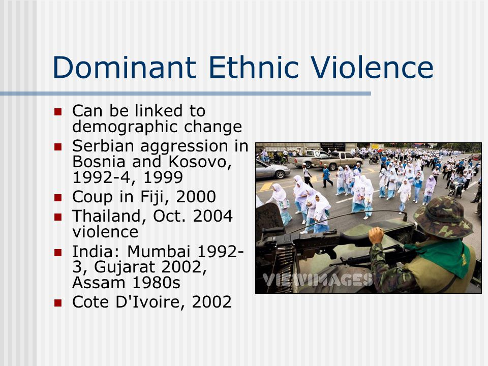 Dominant Ethnic Violence Can be linked to demographic change Serbian aggression in Bosnia and Kosovo, 1992-4, 1999 Coup in Fiji, 2000 Thailand, Oct.