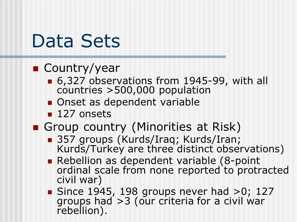Data Sets Country/year 6,327 observations from 1945-99, with all countries >500,000 population Onset as dependent variable 127 onsets Group country (Minorities at Risk) 357 groups (Kurds/Iraq; Kurds/Iran; Kurds/Turkey are three distinct observations) Rebellion as dependent variable (8-point ordinal scale from none reported to protracted civil war) Since 1945, 198 groups never had >0; 127 groups had >3 (our criteria for a civil war rebellion).