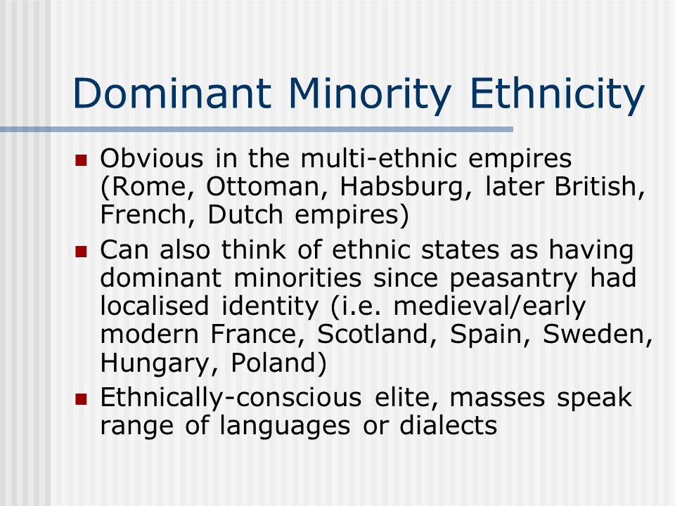 Dominant Minority Ethnicity Obvious in the multi-ethnic empires (Rome, Ottoman, Habsburg, later British, French, Dutch empires) Can also think of ethnic states as having dominant minorities since peasantry had localised identity (i.e.