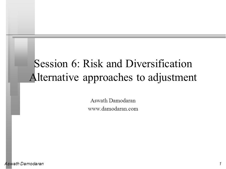 Aswath Damodaran1 Session 6: Risk and Diversification Alternative approaches to adjustment Aswath Damodaran www.damodaran.com