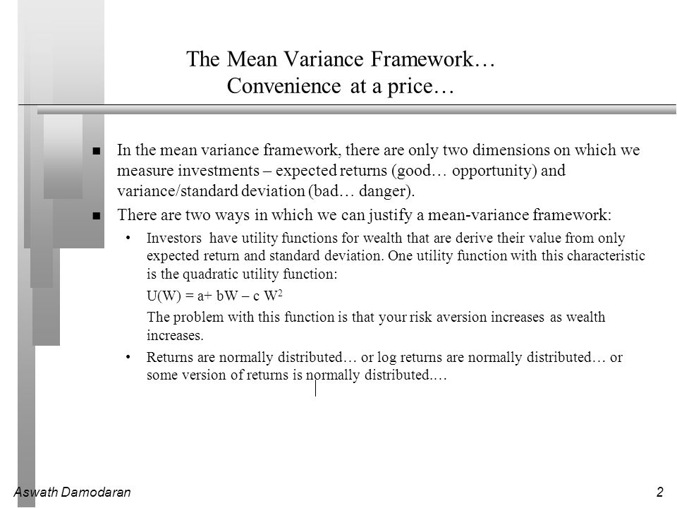 Aswath Damodaran2 The Mean Variance Framework… Convenience at a price… In the mean variance framework, there are only two dimensions on which we measure investments – expected returns (good… opportunity) and variance/standard deviation (bad… danger).