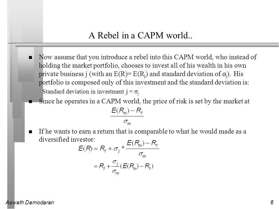 Aswath Damodaran7 Contrasting Views of Risk CAPM followerCAPM Rebel HoldsMarket PortfolioJust investment j Risk in investment j Expected ReturnR f + Beta j (E(R m ) – R f ) R f + Total Beta j (E(R m ) – R f )