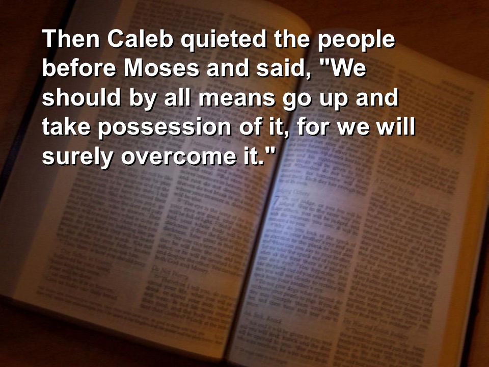 Then Caleb quieted the people before Moses and said, We should by all means go up and take possession of it, for we will surely overcome it.