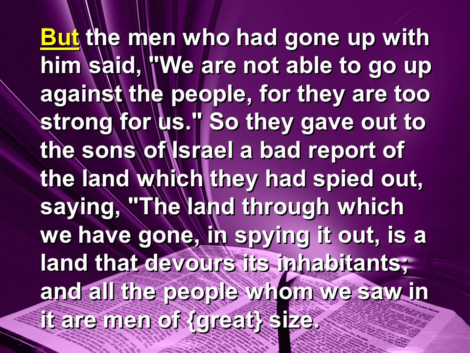 But the men who had gone up with him said, We are not able to go up against the people, for they are too strong for us. So they gave out to the sons of Israel a bad report of the land which they had spied out, saying, The land through which we have gone, in spying it out, is a land that devours its inhabitants; and all the people whom we saw in it are men of {great} size.