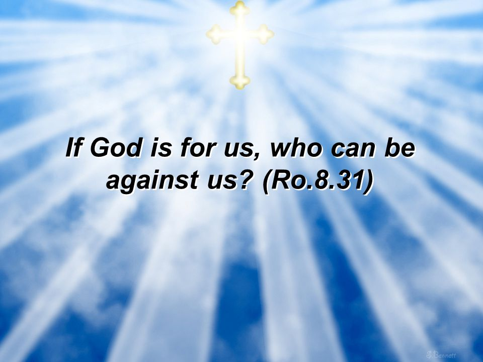If God is for us, who can be against us (Ro.8.31)