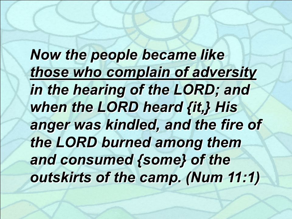 Now the people became like those who complain of adversity in the hearing of the LORD; and when the LORD heard {it,} His anger was kindled, and the fire of the LORD burned among them and consumed {some} of the outskirts of the camp.