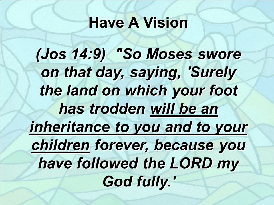 Have A Vision (Jos 14:9) So Moses swore on that day, saying, Surely the land on which your foot has trodden will be an inheritance to you and to your children forever, because you have followed the LORD my God fully.