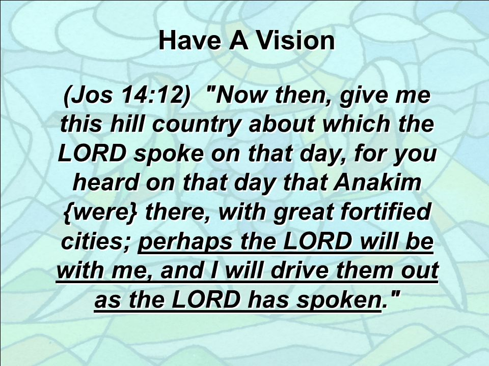 Have A Vision (Jos 14:12) Now then, give me this hill country about which the LORD spoke on that day, for you heard on that day that Anakim {were} there, with great fortified cities; perhaps the LORD will be with me, and I will drive them out as the LORD has spoken.