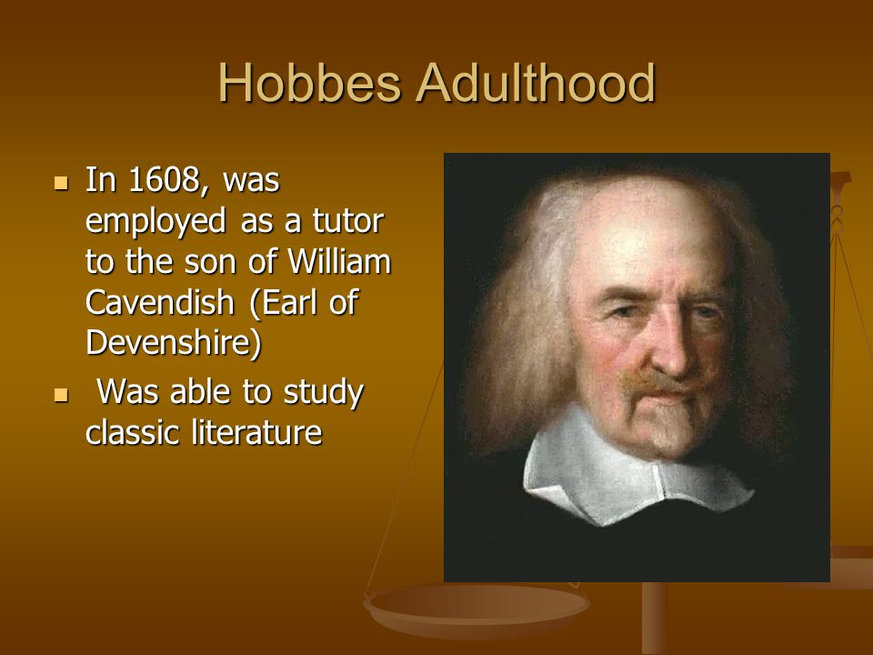 Hobbes Adulthood In 1608, was employed as a tutor to the son of William Cavendish (Earl of Devenshire) In 1608, was employed as a tutor to the son of William Cavendish (Earl of Devenshire) Was able to study classic literature Was able to study classic literature