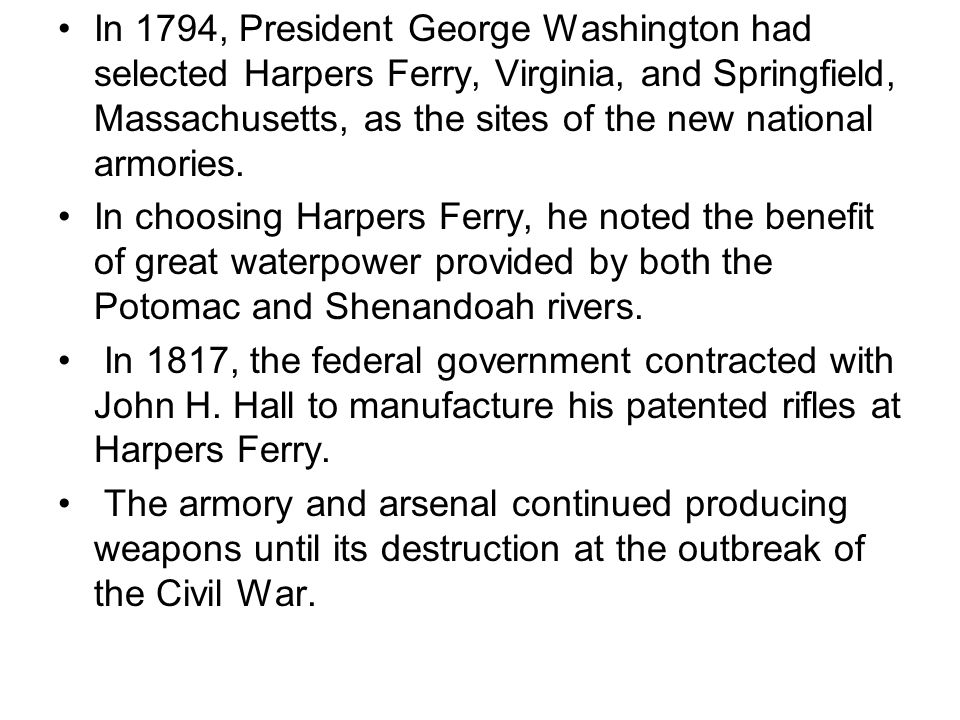 In 1794, President George Washington had selected Harpers Ferry, Virginia, and Springfield, Massachusetts, as the sites of the new national armories.