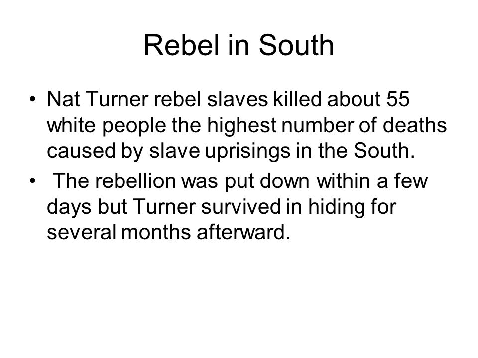 Rebel in South Nat Turner rebel slaves killed about 55 white people the highest number of deaths caused by slave uprisings in the South.
