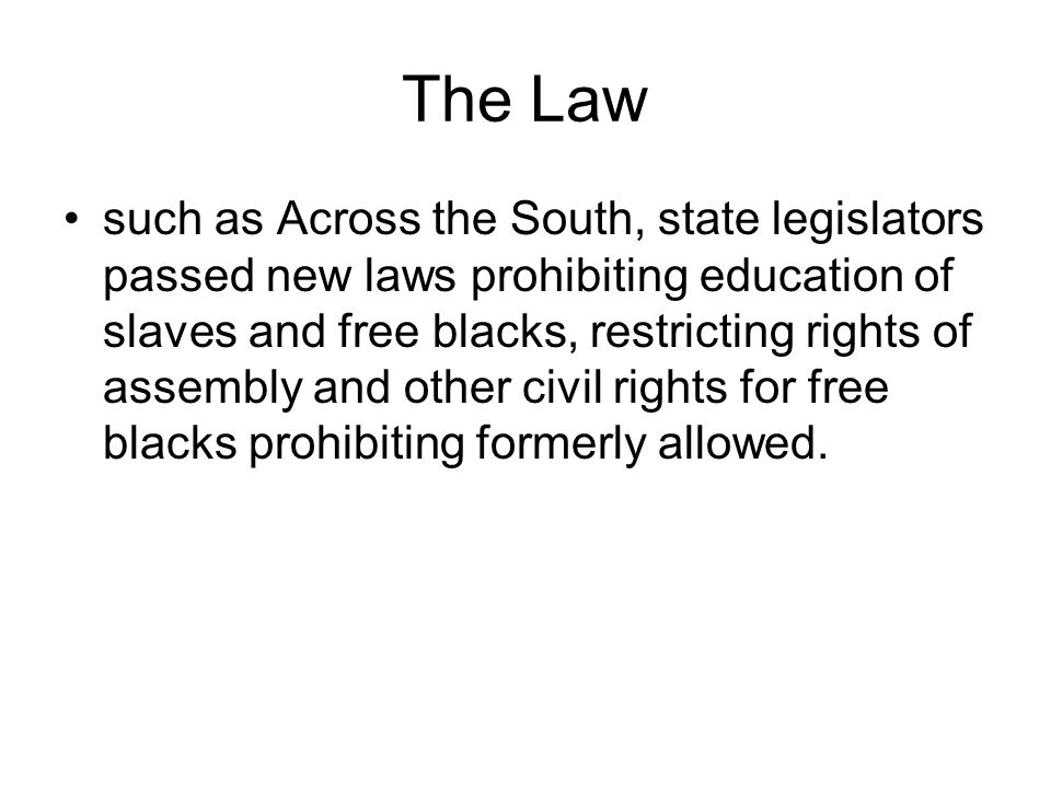 The Law such as Across the South, state legislators passed new laws prohibiting education of slaves and free blacks, restricting rights of assembly and other civil rights for free blacks prohibiting formerly allowed.