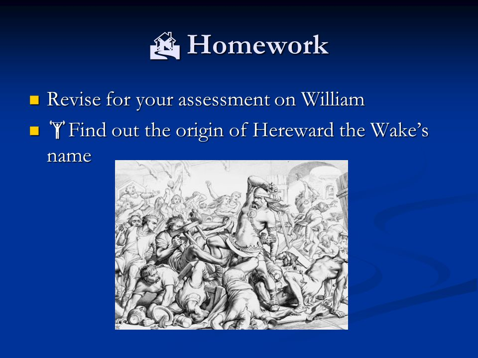  Homework Revise for your assessment on William Revise for your assessment on William  Find out the origin of Hereward the Wake's name  Find out the origin of Hereward the Wake's name