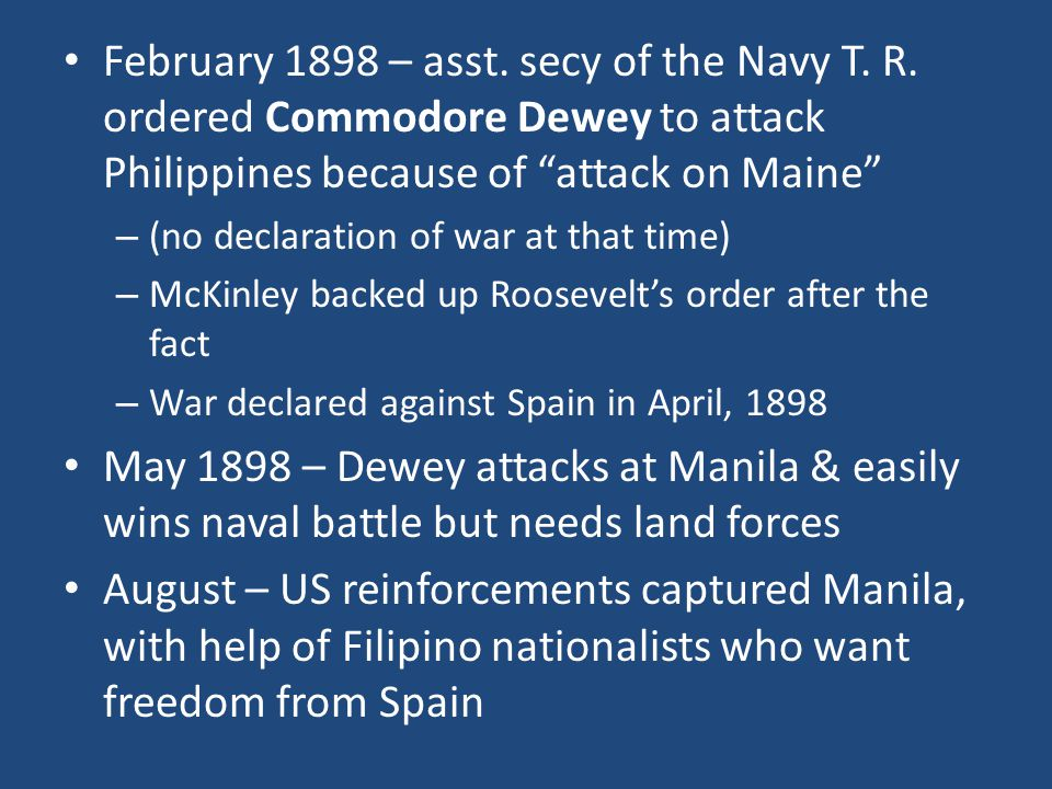 """February 1898 – asst. secy of the Navy T. R. ordered Commodore Dewey to attack Philippines because of """"attack on Maine"""" – (no declaration of war at th"""
