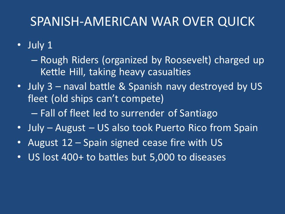 SPANISH-AMERICAN WAR OVER QUICK July 1 – Rough Riders (organized by Roosevelt) charged up Kettle Hill, taking heavy casualties July 3 – naval battle &