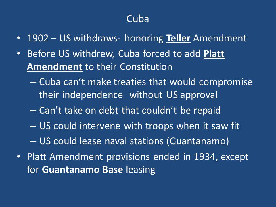 Cuba 1902 – US withdraws- honoring Teller Amendment Before US withdrew, Cuba forced to add Platt Amendment to their Constitution – Cuba can't make tre