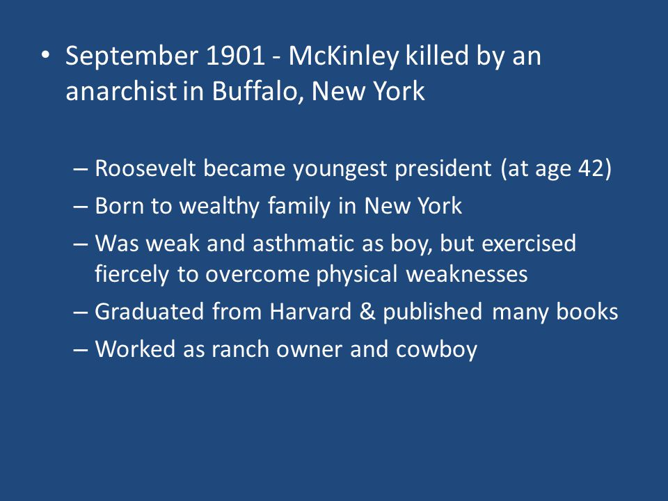 September 1901 - McKinley killed by an anarchist in Buffalo, New York – Roosevelt became youngest president (at age 42) – Born to wealthy family in Ne