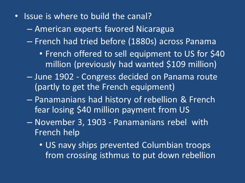 Issue is where to build the canal? – American experts favored Nicaragua – French had tried before (1880s) across Panama French offered to sell equipme