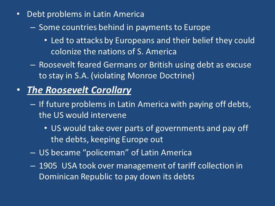 Debt problems in Latin America – Some countries behind in payments to Europe Led to attacks by Europeans and their belief they could colonize the nati