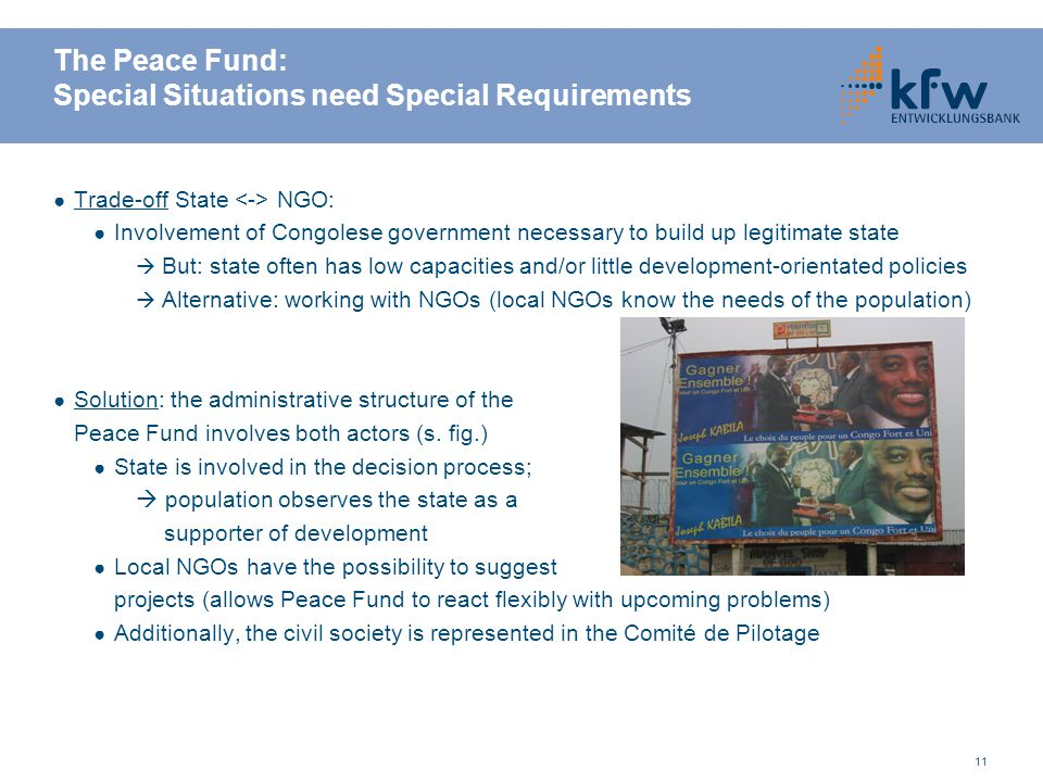 11 The Peace Fund: Special Situations need Special Requirements ● Trade-off State NGO: ● Involvement of Congolese government necessary to build up leg
