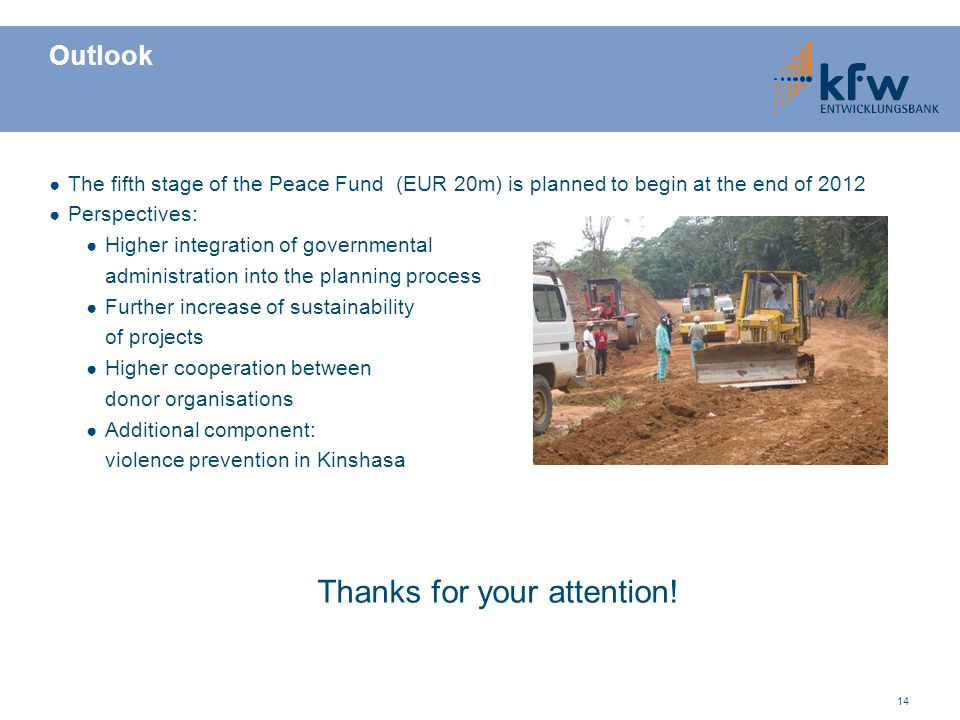 14 Outlook ● The fifth stage of the Peace Fund (EUR 20m) is planned to begin at the end of 2012 ● Perspectives: ● Higher integration of governmental a
