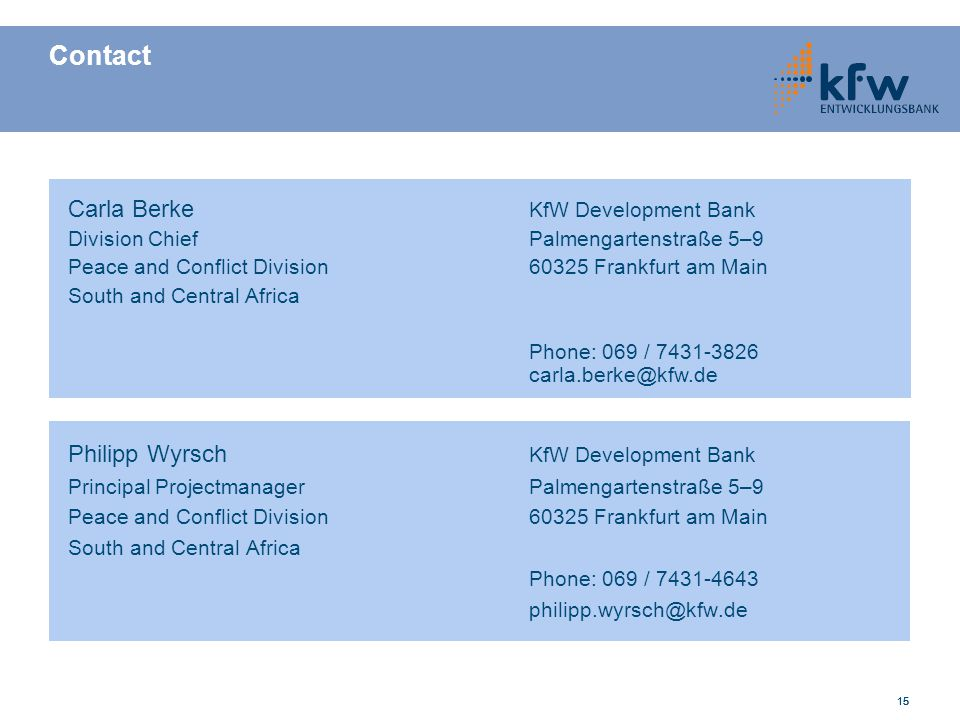 15 Contact Philipp Wyrsch KfW Development Bank Principal ProjectmanagerPalmengartenstraße 5–9 Peace and Conflict Division 60325 Frankfurt am Main Sout