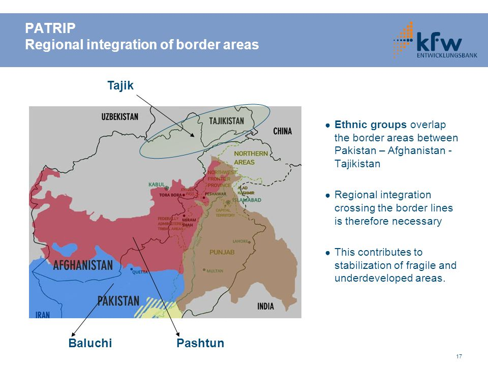 17 PATRIP Regional integration of border areas ● Ethnic groups overlap the border areas between Pakistan – Afghanistan - Tajikistan ● Regional integra