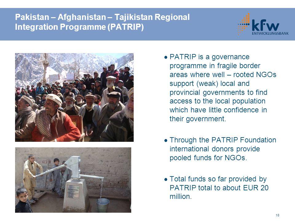 18 Pakistan – Afghanistan – Tajikistan Regional Integration Programme (PATRIP) ● PATRIP is a governance programme in fragile border areas where well –