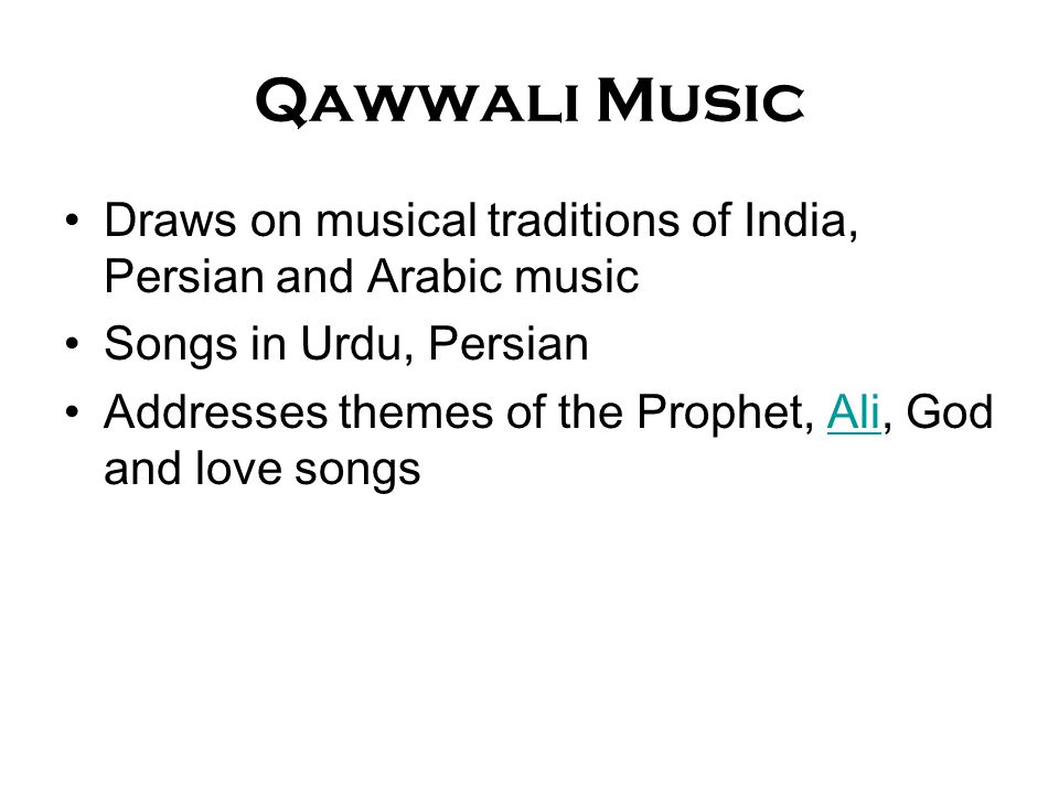 Qawwali Music Draws on musical traditions of India, Persian and Arabic music Songs in Urdu, Persian Addresses themes of the Prophet, Ali, God and love songsAli