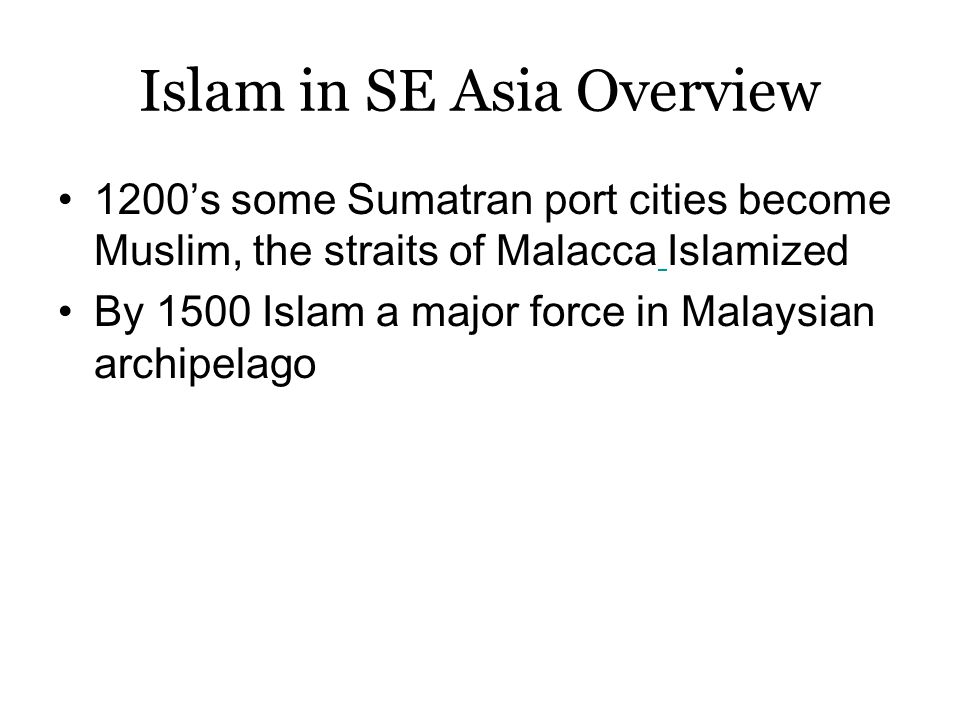 Islam in SE Asia Overview 1200's some Sumatran port cities become Muslim, the straits of Malacca Islamized By 1500 Islam a major force in Malaysian archipelago