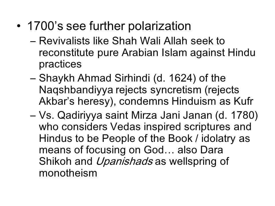 1700's see further polarization –Revivalists like Shah Wali Allah seek to reconstitute pure Arabian Islam against Hindu practices –Shaykh Ahmad Sirhindi (d.