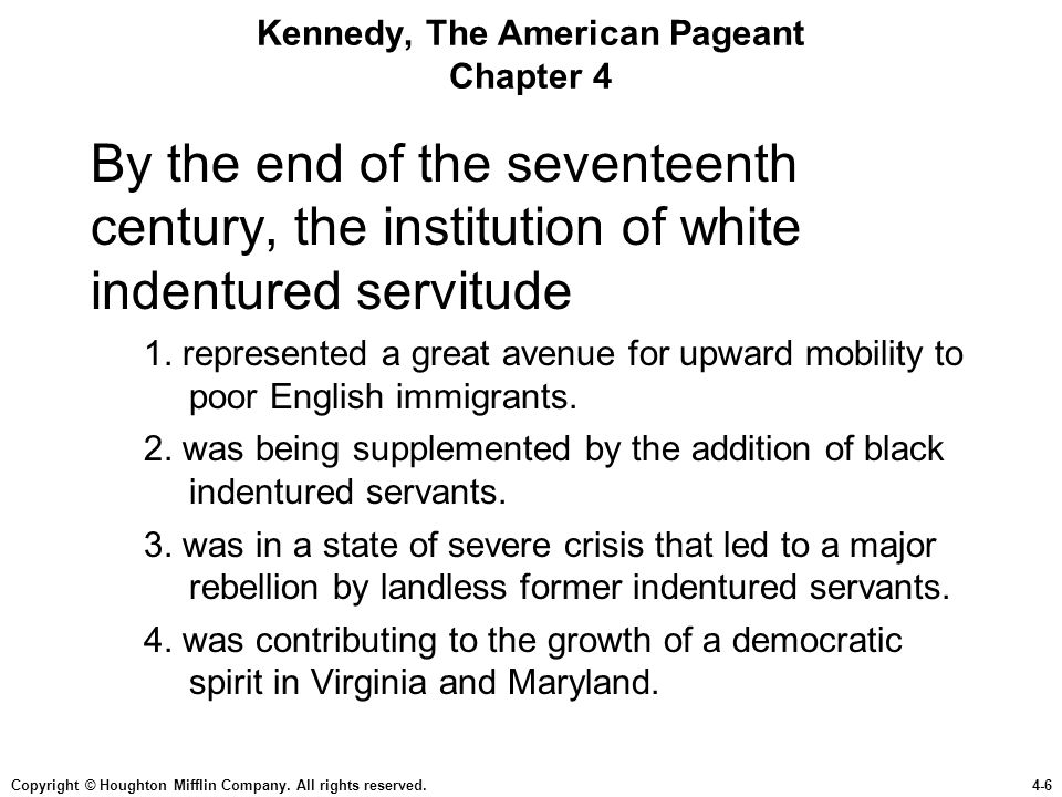 Copyright © Houghton Mifflin Company. All rights reserved.4-6 Kennedy, The American Pageant Chapter 4 By the end of the seventeenth century, the insti