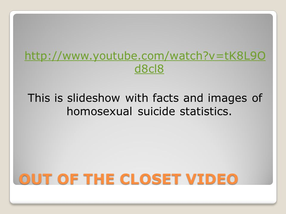 OUT OF THE CLOSET VIDEO http://www.youtube.com/watch?v=tK8L9O d8cl8 This is slideshow with facts and images of homosexual suicide statistics.