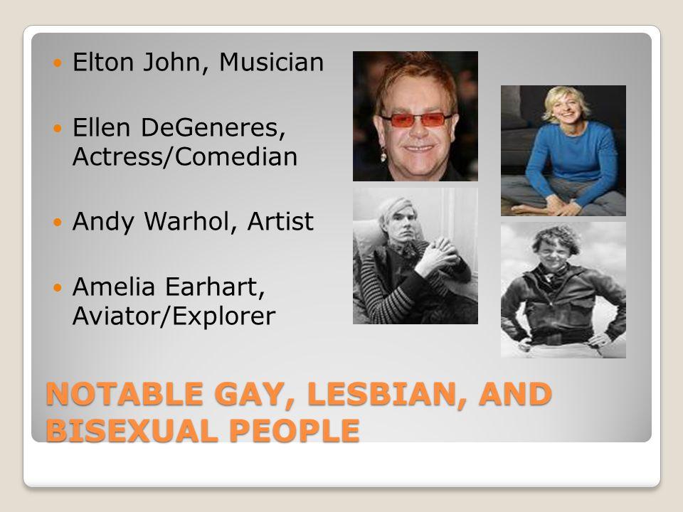 NOTABLE GAY, LESBIAN, AND BISEXUAL PEOPLE Elton John, Musician Ellen DeGeneres, Actress/Comedian Andy Warhol, Artist Amelia Earhart, Aviator/Explorer