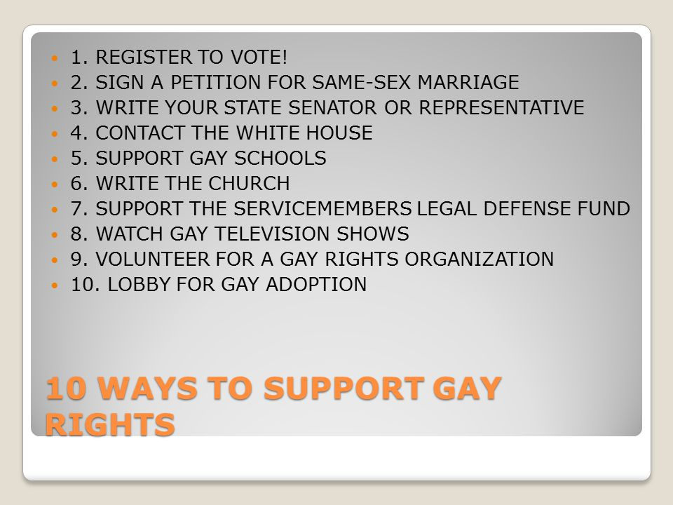 10 WAYS TO SUPPORT GAY RIGHTS 1. REGISTER TO VOTE! 2. SIGN A PETITION FOR SAME-SEX MARRIAGE 3. WRITE YOUR STATE SENATOR OR REPRESENTATIVE 4. CONTACT T
